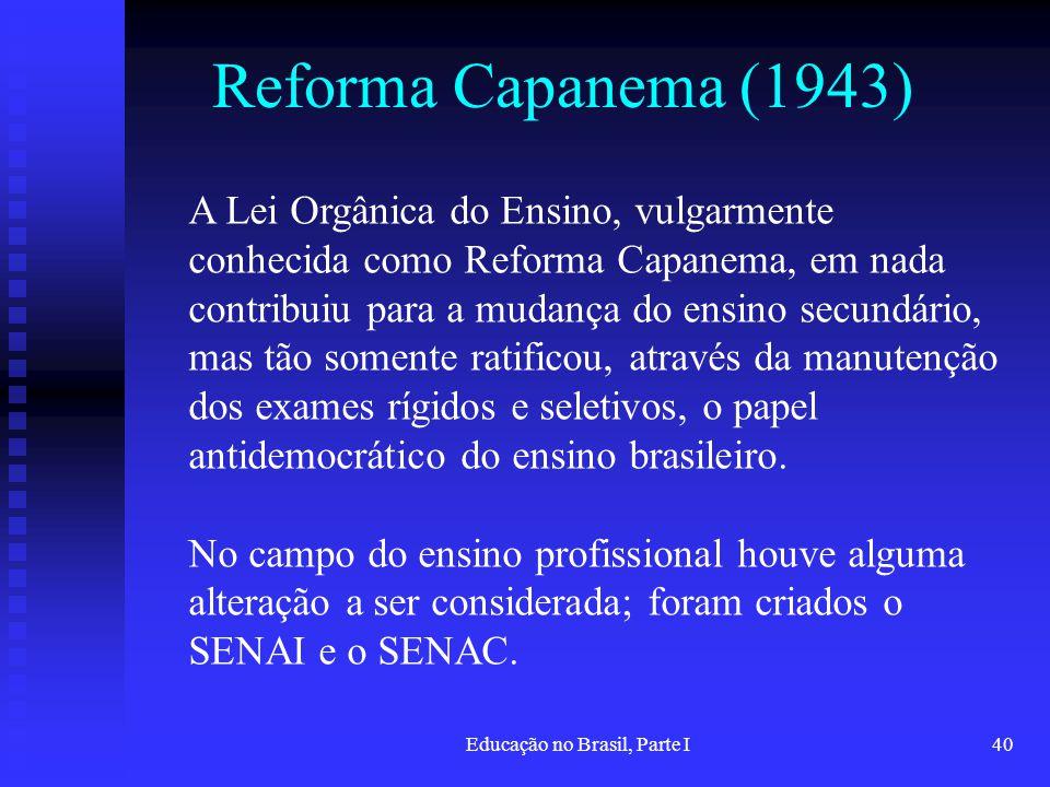 Educação no Brasil, Parte I40 Reforma Capanema (1943) A Lei Orgânica do Ensino, vulgarmente conhecida como Reforma Capanema, em nada contribuiu para a