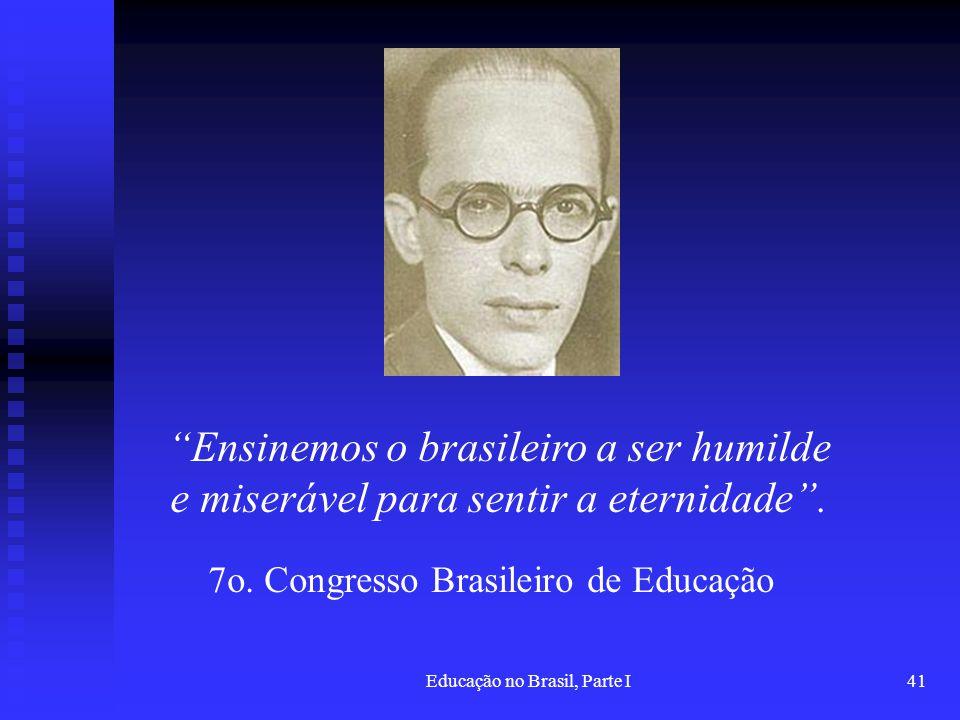 Educação no Brasil, Parte I41 Ensinemos o brasileiro a ser humilde e miserável para sentir a eternidade. 7o. Congresso Brasileiro de Educação