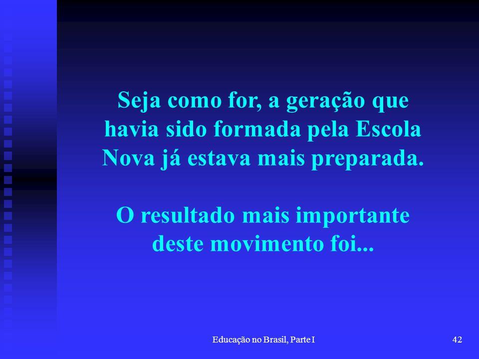 Educação no Brasil, Parte I42 Seja como for, a geração que havia sido formada pela Escola Nova já estava mais preparada. O resultado mais importante d