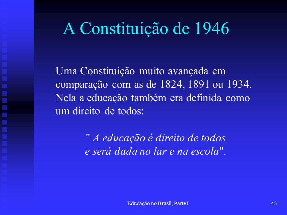 Educação no Brasil, Parte I43 A Constituição de 1946 Uma Constituição muito avançada em comparação com as de 1824, 1891 ou 1934. Nela a educação també