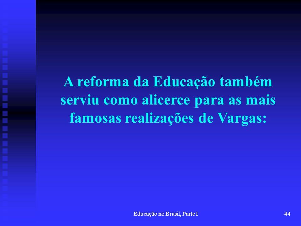 Educação no Brasil, Parte I44 A reforma da Educação também serviu como alicerce para as mais famosas realizações de Vargas: