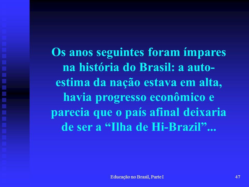 Educação no Brasil, Parte I47 Os anos seguintes foram ímpares na história do Brasil: a auto- estima da nação estava em alta, havia progresso econômico