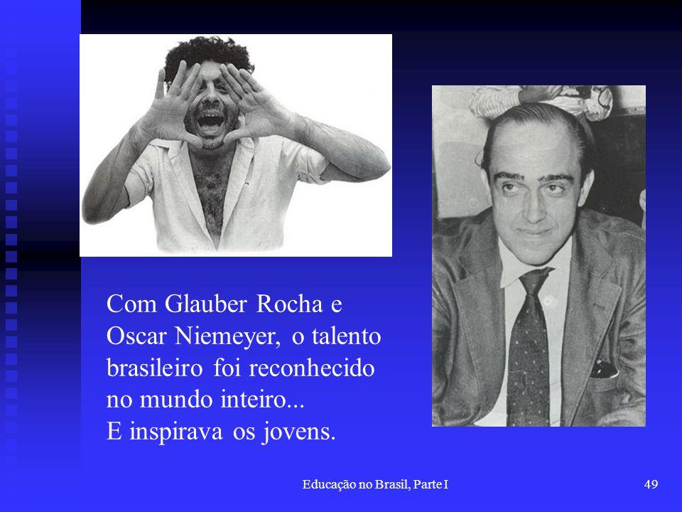 Educação no Brasil, Parte I49 Com Glauber Rocha e Oscar Niemeyer, o talento brasileiro foi reconhecido no mundo inteiro... E inspirava os jovens.