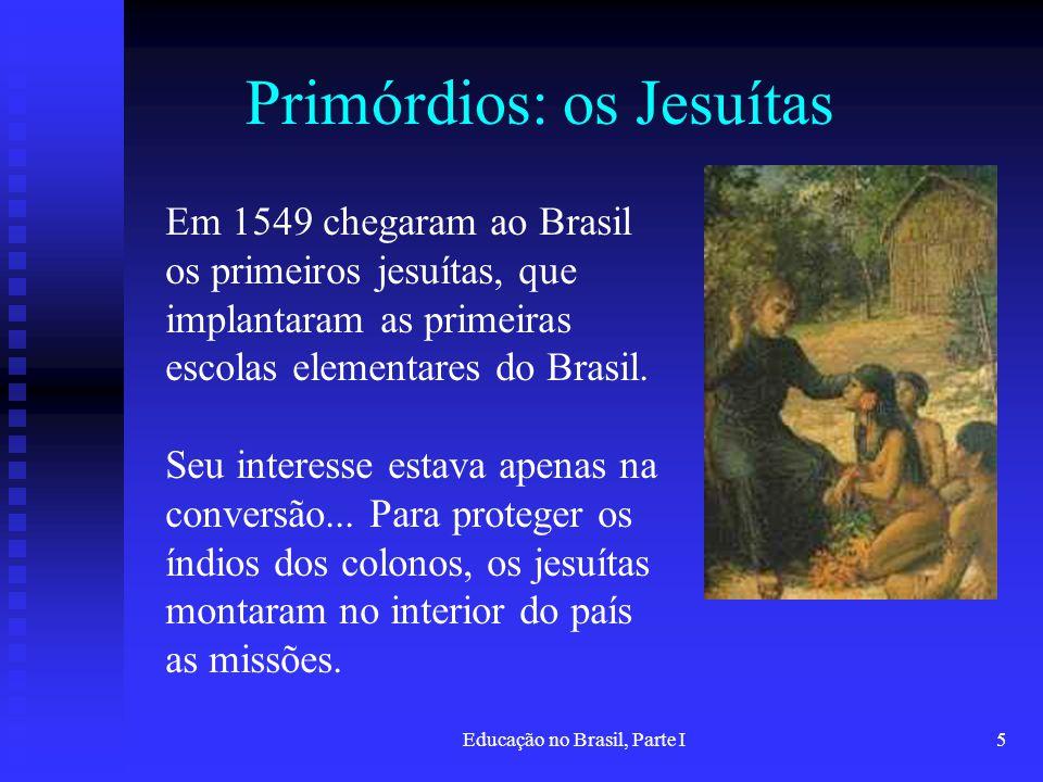 Educação no Brasil, Parte I5 Primórdios: os Jesuítas Em 1549 chegaram ao Brasil os primeiros jesuítas, que implantaram as primeiras escolas elementare