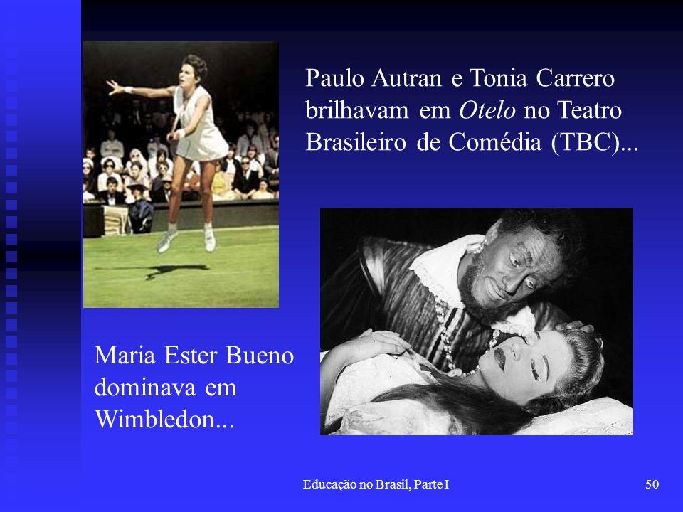 Educação no Brasil, Parte I50 Paulo Autran e Tonia Carrero brilhavam em Otelo no Teatro Brasileiro de Comédia (TBC)... Maria Ester Bueno dominava em W