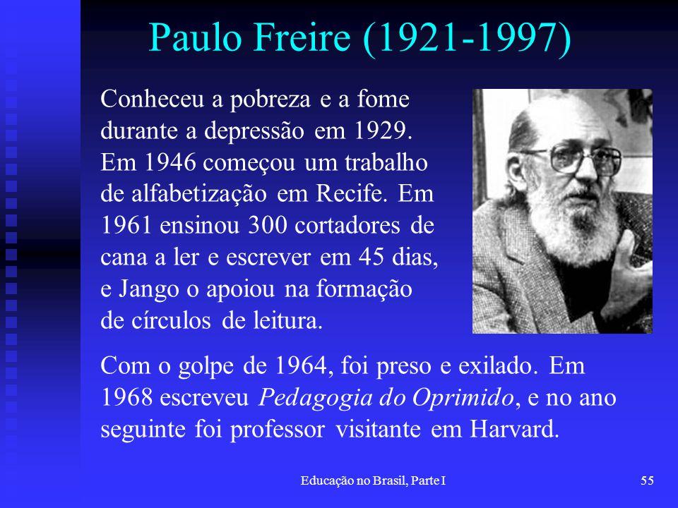 Educação no Brasil, Parte I55 Paulo Freire (1921-1997) Conheceu a pobreza e a fome durante a depressão em 1929. Em 1946 começou um trabalho de alfabet