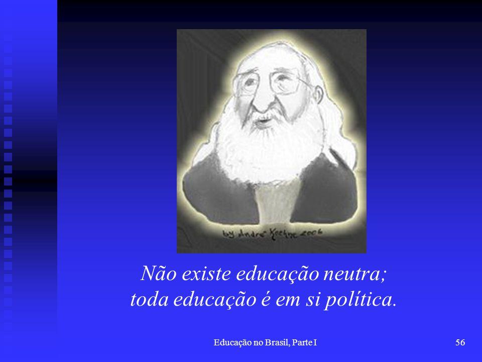 Educação no Brasil, Parte I56 Não existe educação neutra; toda educação é em si política.