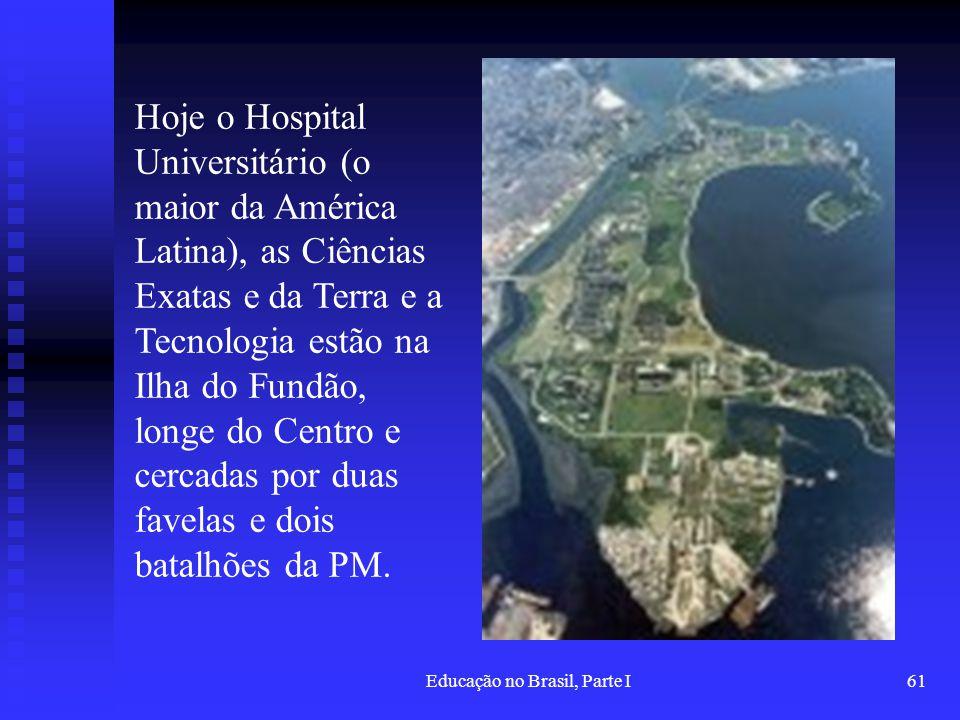 Educação no Brasil, Parte I61 Hoje o Hospital Universitário (o maior da América Latina), as Ciências Exatas e da Terra e a Tecnologia estão na Ilha do