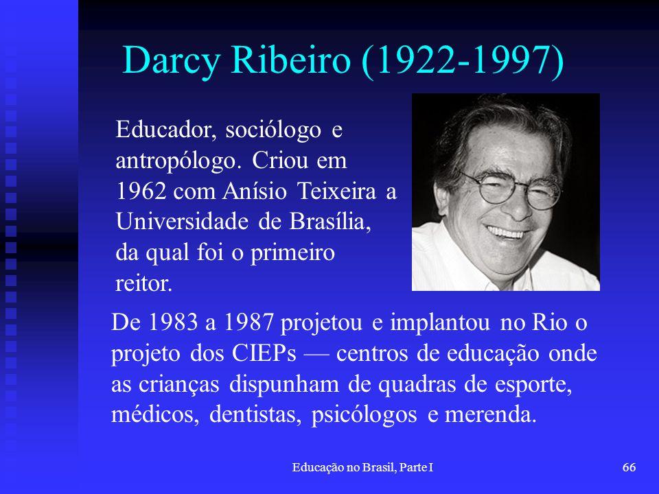 Educação no Brasil, Parte I66 Darcy Ribeiro (1922-1997) Educador, sociólogo e antropólogo. Criou em 1962 com Anísio Teixeira a Universidade de Brasíli