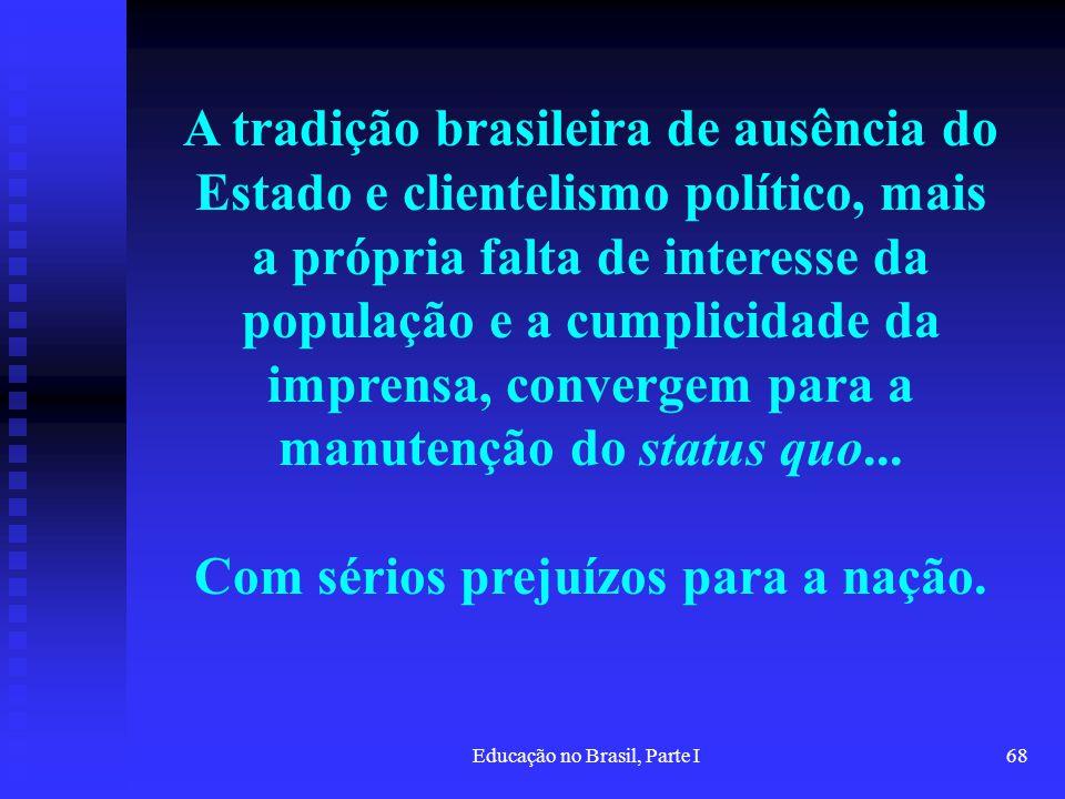 Educação no Brasil, Parte I68 A tradição brasileira de ausência do Estado e clientelismo político, mais a própria falta de interesse da população e a
