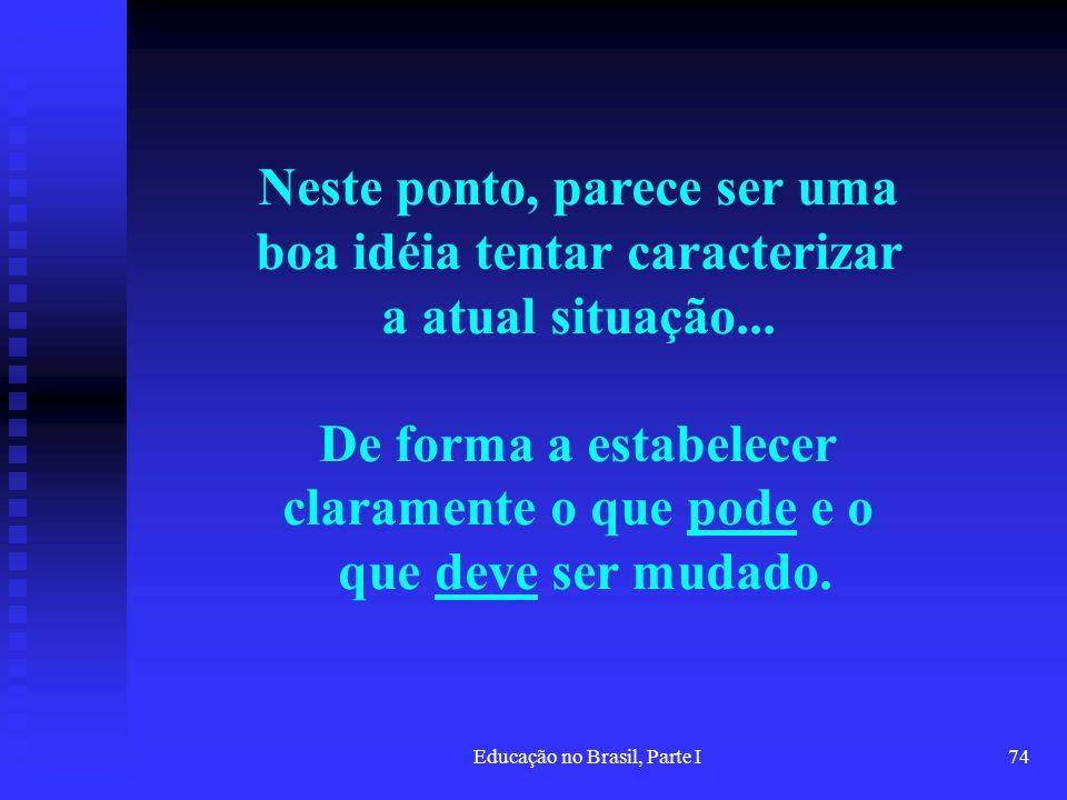 Educação no Brasil, Parte I74 Neste ponto, parece ser uma boa idéia tentar caracterizar a atual situação... De forma a estabelecer claramente o que po