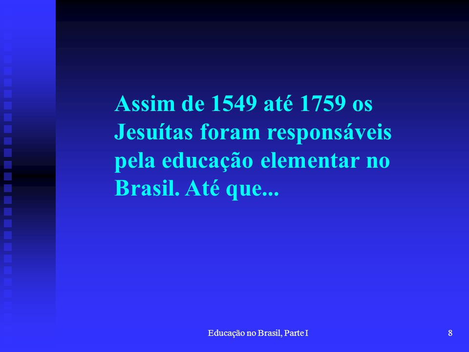Educação no Brasil, Parte I8 Assim de 1549 até 1759 os Jesuítas foram responsáveis pela educação elementar no Brasil. Até que...