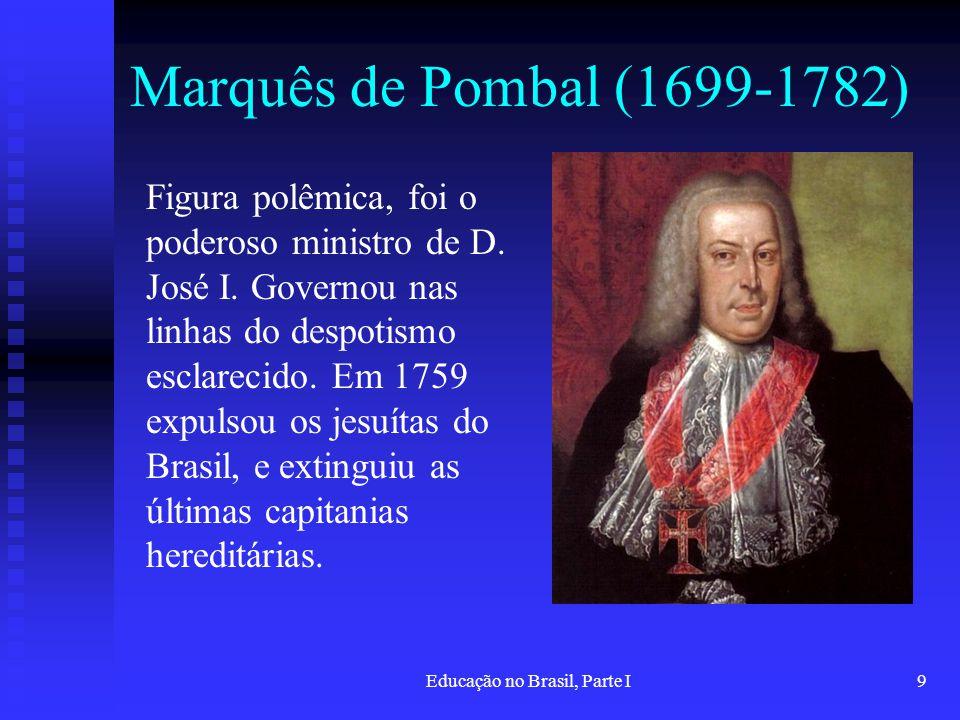 Educação no Brasil, Parte I9 Marquês de Pombal (1699-1782) Figura polêmica, foi o poderoso ministro de D. José I. Governou nas linhas do despotismo es