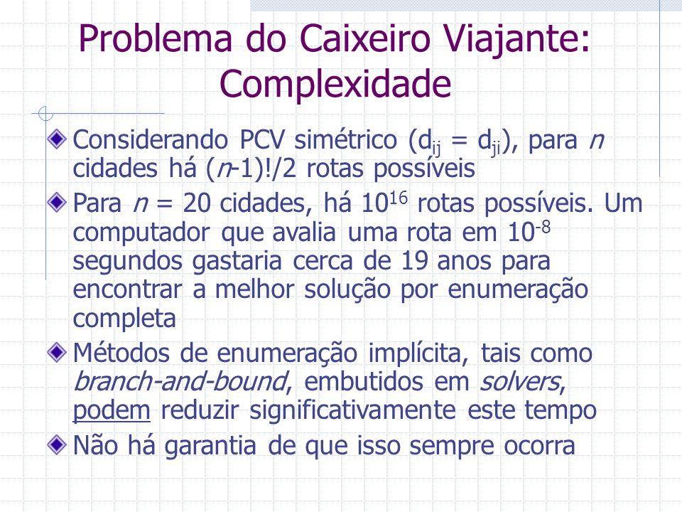 Problema do Caixeiro Viajante Complexidade Para dimensões mais elevadas, a resolução por métodos de programação matemática é proibitiva em termos de tempos computacionais PCV é da classe NP-difícil: não existem algoritmos exatos que o resolvam em tempo polinomial À medida que n cresce, o tempo cresce exponencialmente PCV é resolvido por meio de heurísticas: Procedimentos que seguem uma intuição para resolver o problema (forma humana de resolver o problema, fenômenos naturais, processos biológicos, etc.) Não garantem a otimalidade da solução final Em geral, produzem soluções finais de boa qualidade rapidamente