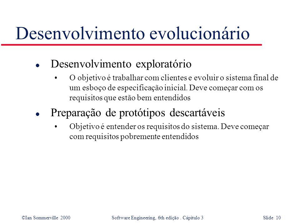 ©Ian Sommerville 2000 Software Engineering, 6th edição. Cápítulo 3 Slide 10 Desenvolvimento evolucionário l Desenvolvimento exploratório O objetivo é