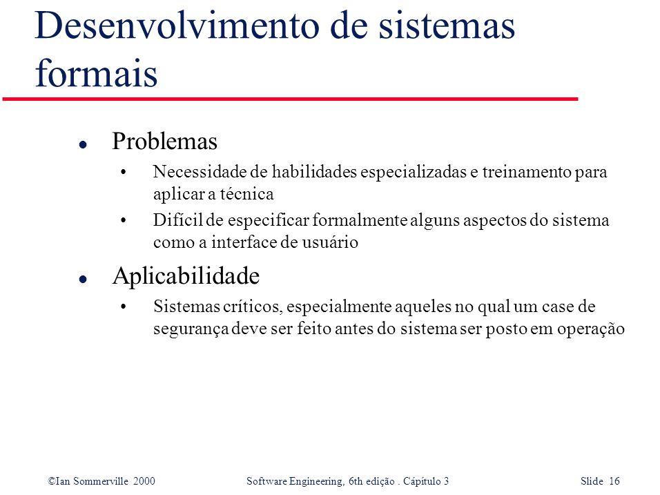 ©Ian Sommerville 2000 Software Engineering, 6th edição. Cápítulo 3 Slide 16 Desenvolvimento de sistemas formais l Problemas Necessidade de habilidades