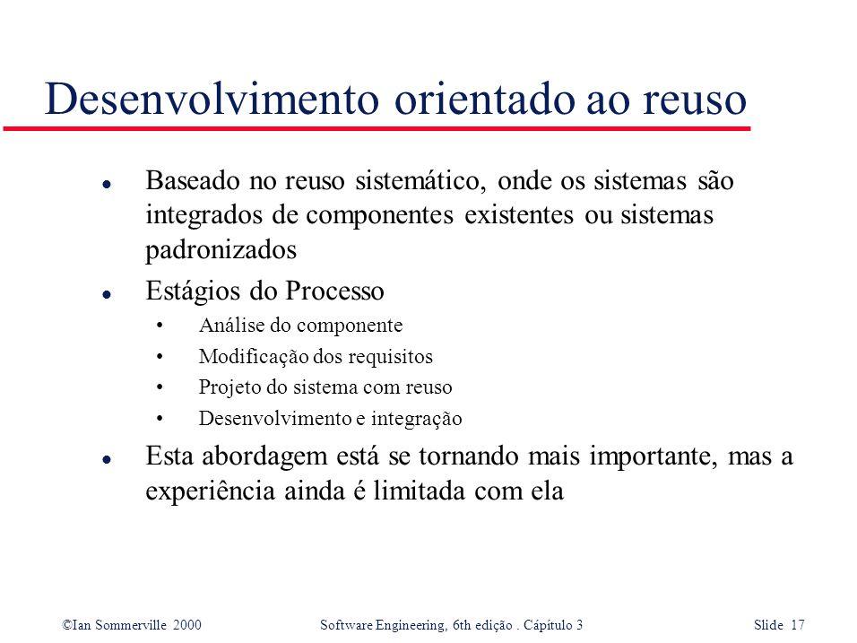 ©Ian Sommerville 2000 Software Engineering, 6th edição. Cápítulo 3 Slide 17 Desenvolvimento orientado ao reuso l Baseado no reuso sistemático, onde os