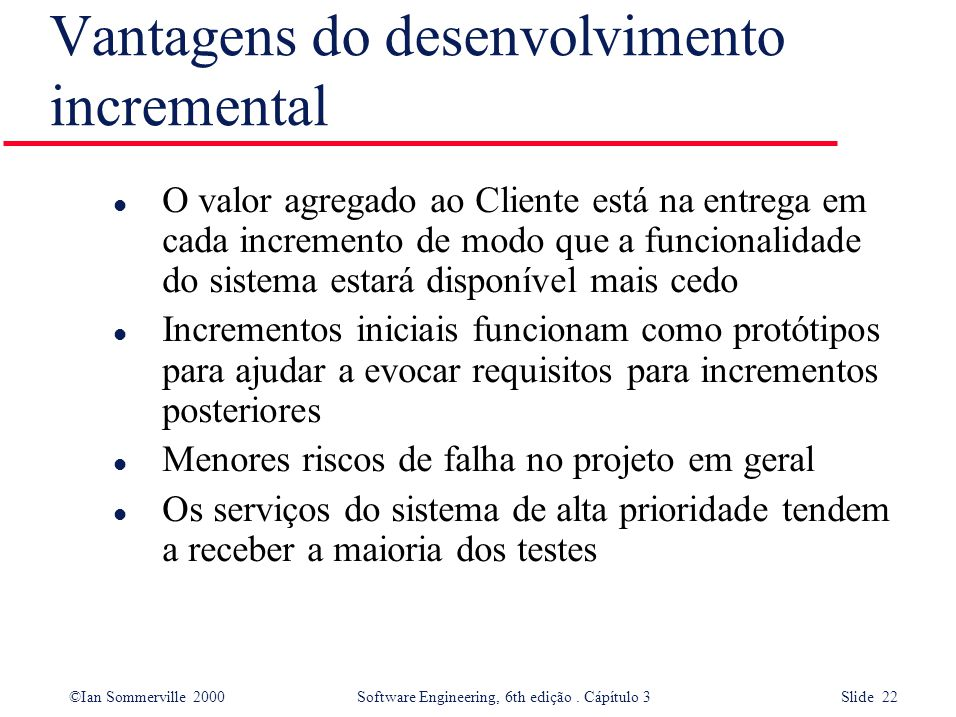 ©Ian Sommerville 2000 Software Engineering, 6th edição. Cápítulo 3 Slide 22 Vantagens do desenvolvimento incremental l O valor agregado ao Cliente est