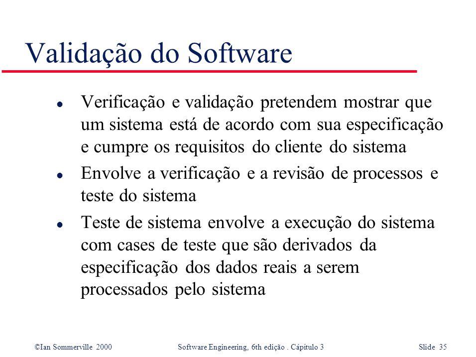 ©Ian Sommerville 2000 Software Engineering, 6th edição. Cápítulo 3 Slide 35 Validação do Software l Verificação e validação pretendem mostrar que um s