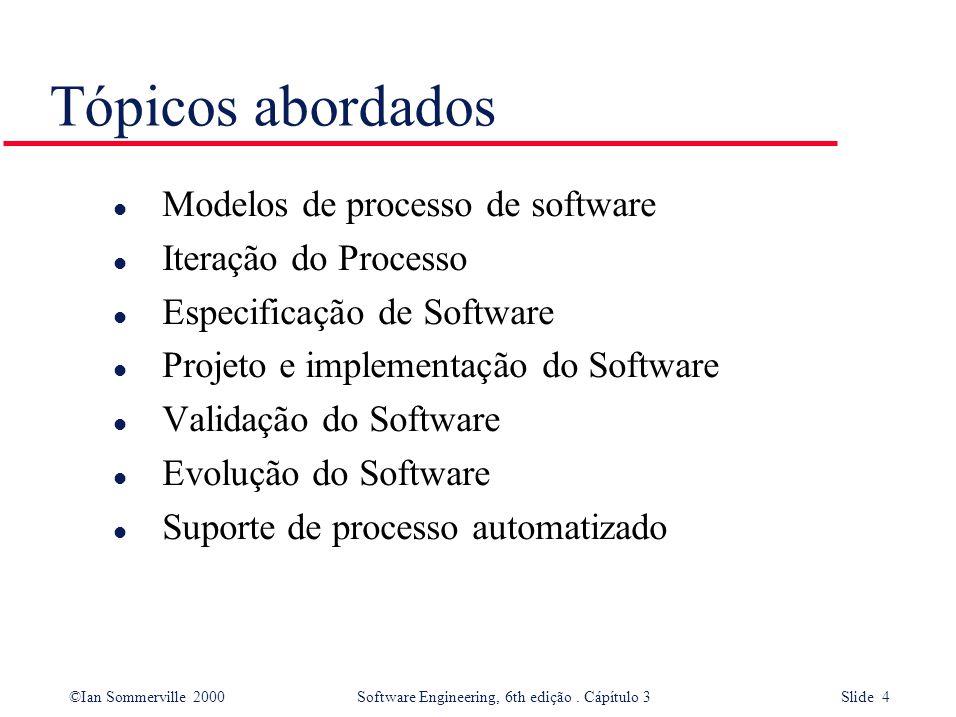 ©Ian Sommerville 2000 Software Engineering, 6th edição. Cápítulo 3 Slide 4 Tópicos abordados l Modelos de processo de software l Iteração do Processo