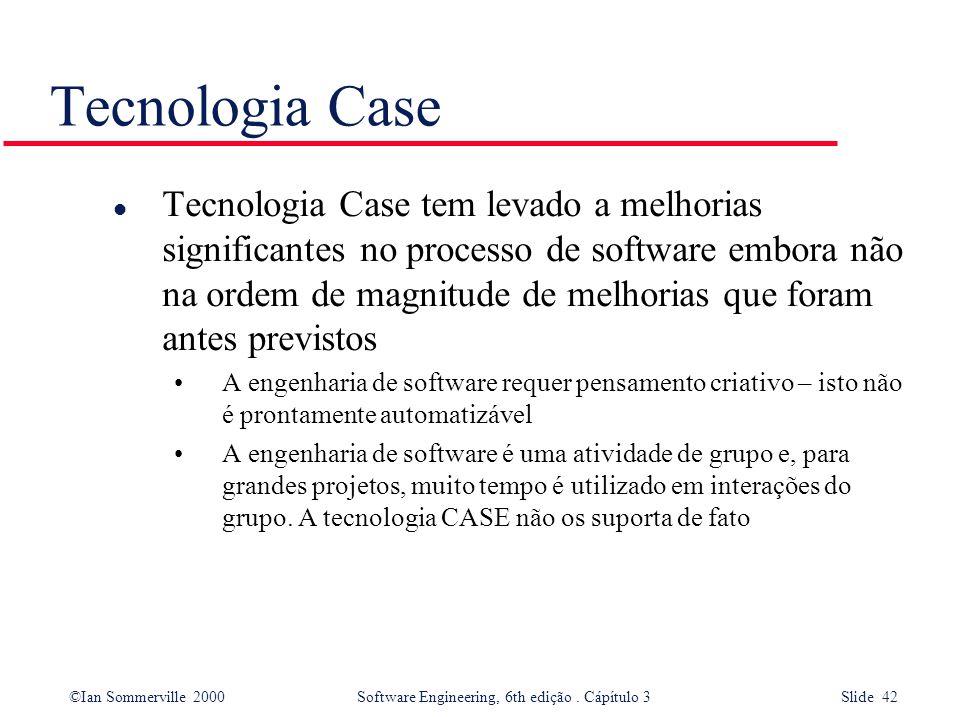 ©Ian Sommerville 2000 Software Engineering, 6th edição. Cápítulo 3 Slide 42 Tecnologia Case l Tecnologia Case tem levado a melhorias significantes no