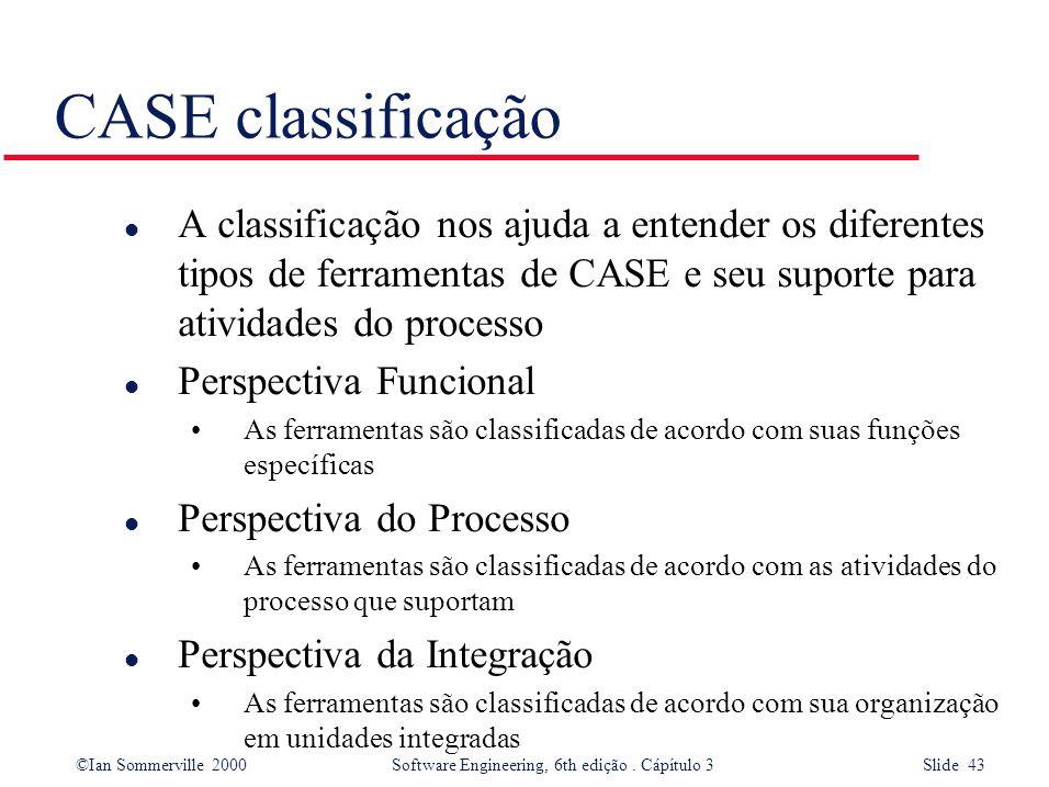 ©Ian Sommerville 2000 Software Engineering, 6th edição. Cápítulo 3 Slide 43 CASE classificação l A classificação nos ajuda a entender os diferentes ti