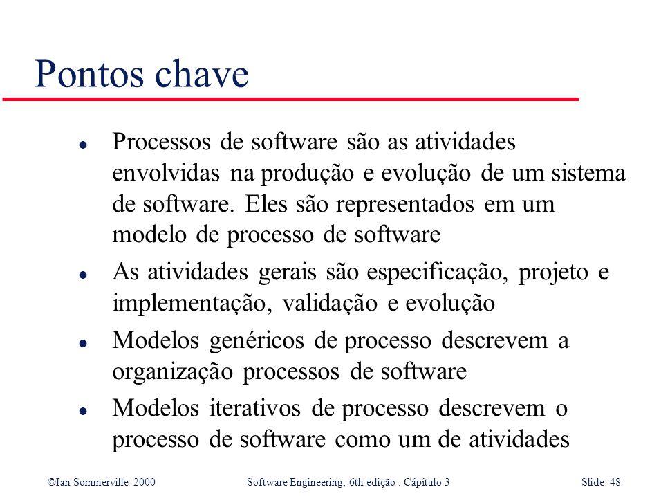 ©Ian Sommerville 2000 Software Engineering, 6th edição. Cápítulo 3 Slide 48 Pontos chave l Processos de software são as atividades envolvidas na produ