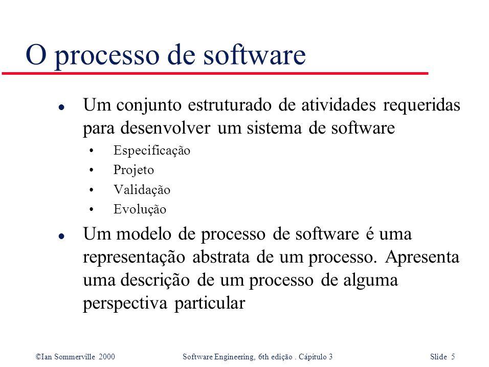 ©Ian Sommerville 2000 Software Engineering, 6th edição. Cápítulo 3 Slide 5 O processo de software l Um conjunto estruturado de atividades requeridas p