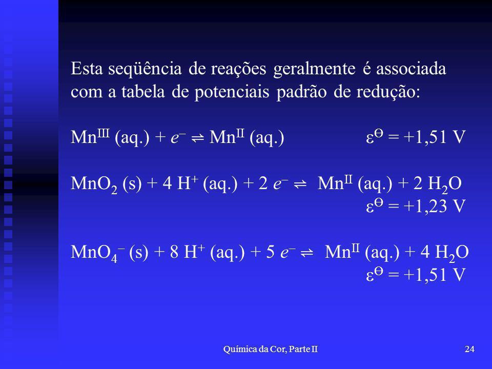 Química da Cor, Parte II24 Esta seqüência de reações geralmente é associada com a tabela de potenciais padrão de redução: Mn III (aq.) + e Mn II (aq.)