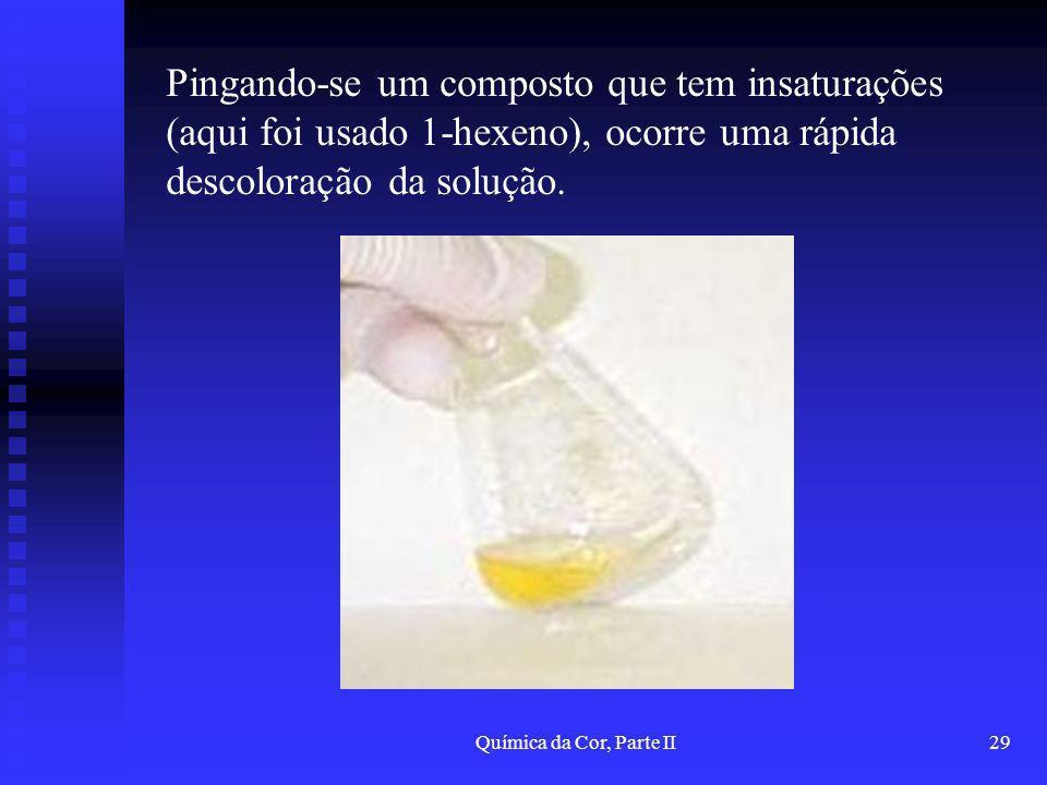 Química da Cor, Parte II29 Pingando-se um composto que tem insaturações (aqui foi usado 1-hexeno), ocorre uma rápida descoloração da solução.