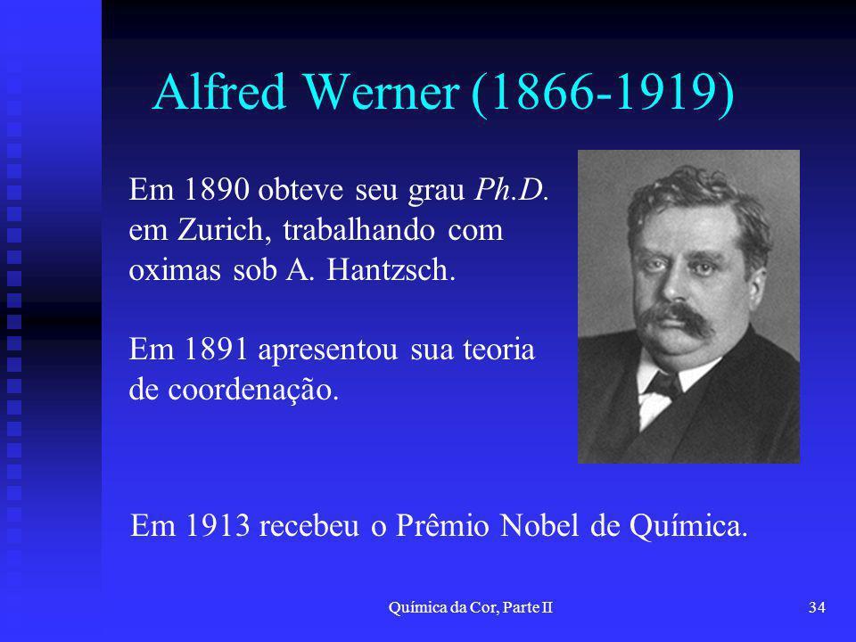 Química da Cor, Parte II34 Alfred Werner (1866-1919) Em 1890 obteve seu grau Ph.D. em Zurich, trabalhando com oximas sob A. Hantzsch. Em 1891 apresent