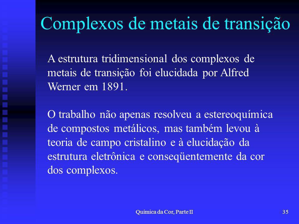 Química da Cor, Parte II35 Complexos de metais de transição A estrutura tridimensional dos complexos de metais de transição foi elucidada por Alfred W