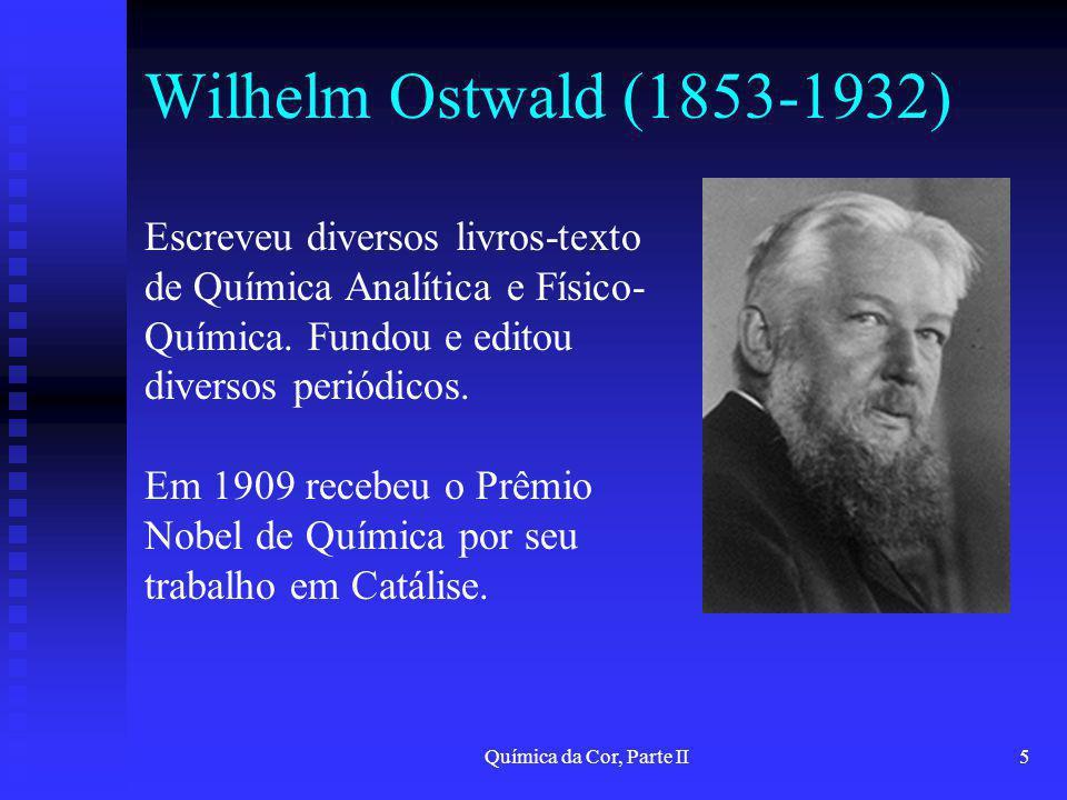Química da Cor, Parte II5 Wilhelm Ostwald (1853-1932) Escreveu diversos livros-texto de Química Analítica e Físico- Química. Fundou e editou diversos