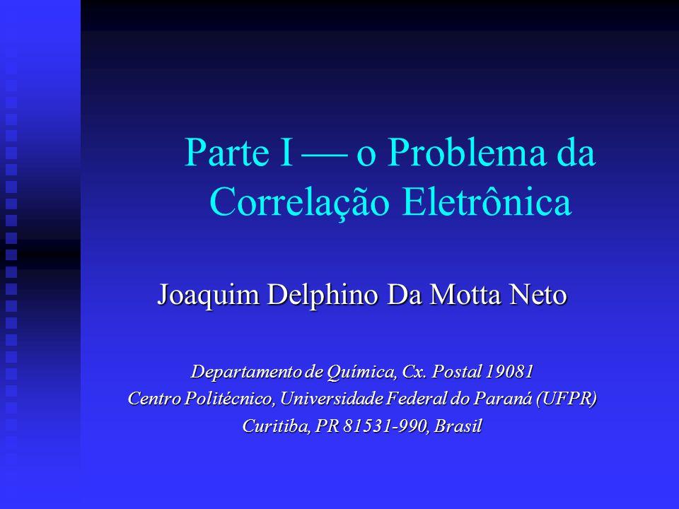 Parte I o Problema da Correlação Eletrônica Joaquim Delphino Da Motta Neto Departamento de Química, Cx. Postal 19081 Centro Politécnico, Universidade