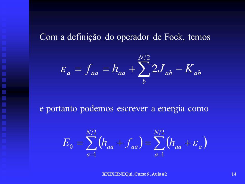 XXIX ENEQui, Curso 9, Aula #214 Com a definição do operador de Fock, temos e portanto podemos escrever a energia como