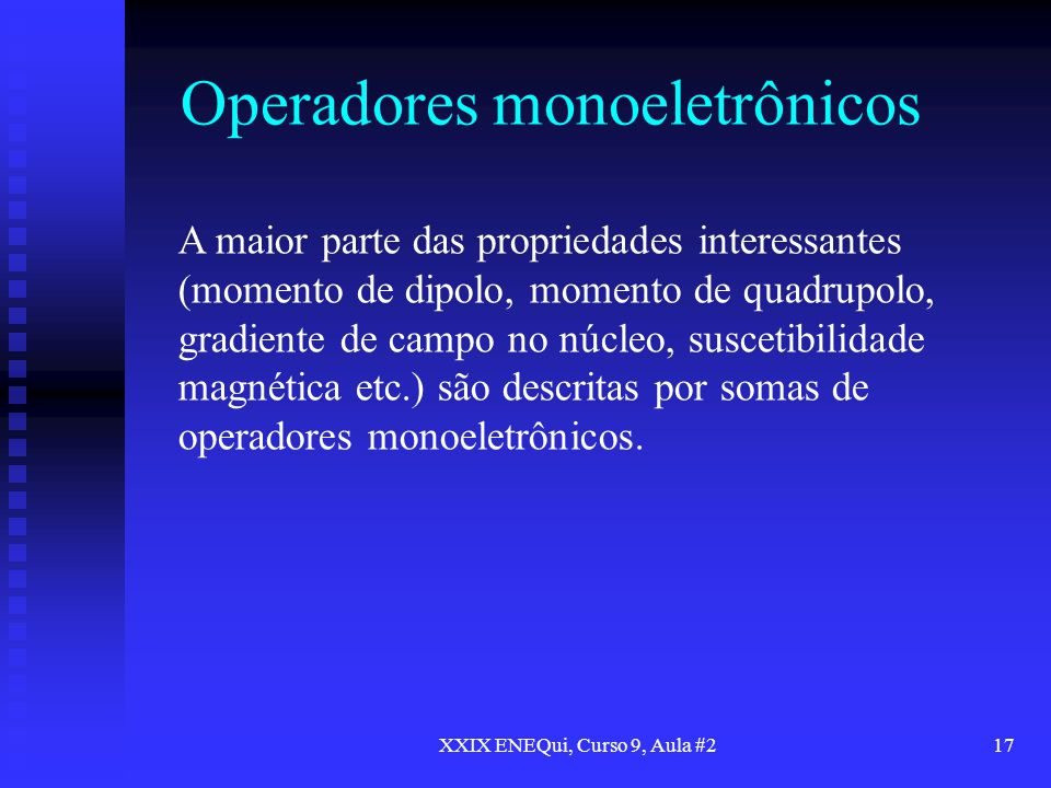 XXIX ENEQui, Curso 9, Aula #217 Operadores monoeletrônicos A maior parte das propriedades interessantes (momento de dipolo, momento de quadrupolo, gra