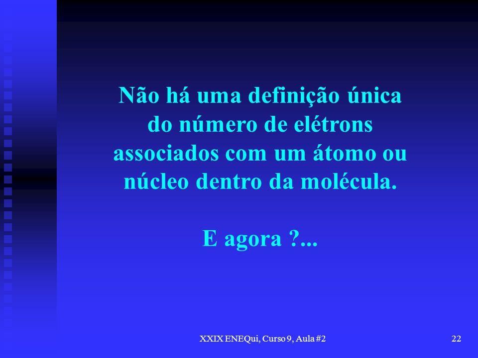 XXIX ENEQui, Curso 9, Aula #222 Não há uma definição única do número de elétrons associados com um átomo ou núcleo dentro da molécula. E agora ?...