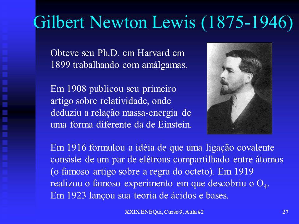 XXIX ENEQui, Curso 9, Aula #227 Gilbert Newton Lewis (1875-1946) Obteve seu Ph.D. em Harvard em 1899 trabalhando com amálgamas. Em 1908 publicou seu p