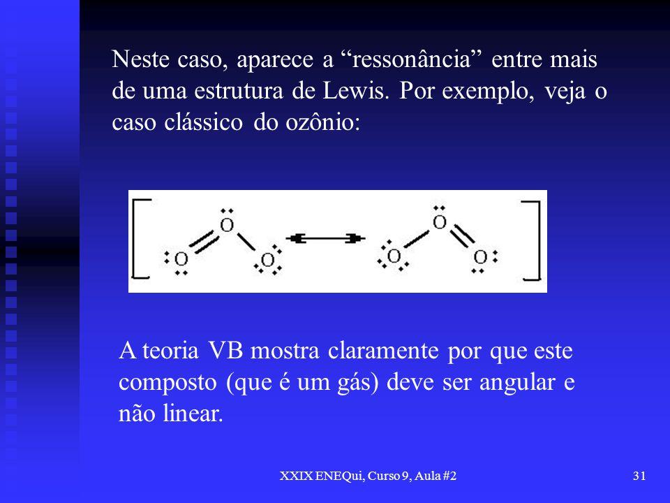 XXIX ENEQui, Curso 9, Aula #231 Neste caso, aparece a ressonância entre mais de uma estrutura de Lewis. Por exemplo, veja o caso clássico do ozônio: A