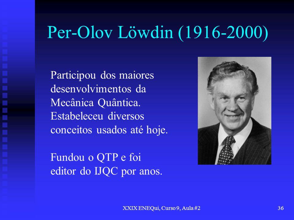 XXIX ENEQui, Curso 9, Aula #236 Per-Olov Löwdin (1916-2000) Participou dos maiores desenvolvimentos da Mecânica Quântica. Estabeleceu diversos conceit
