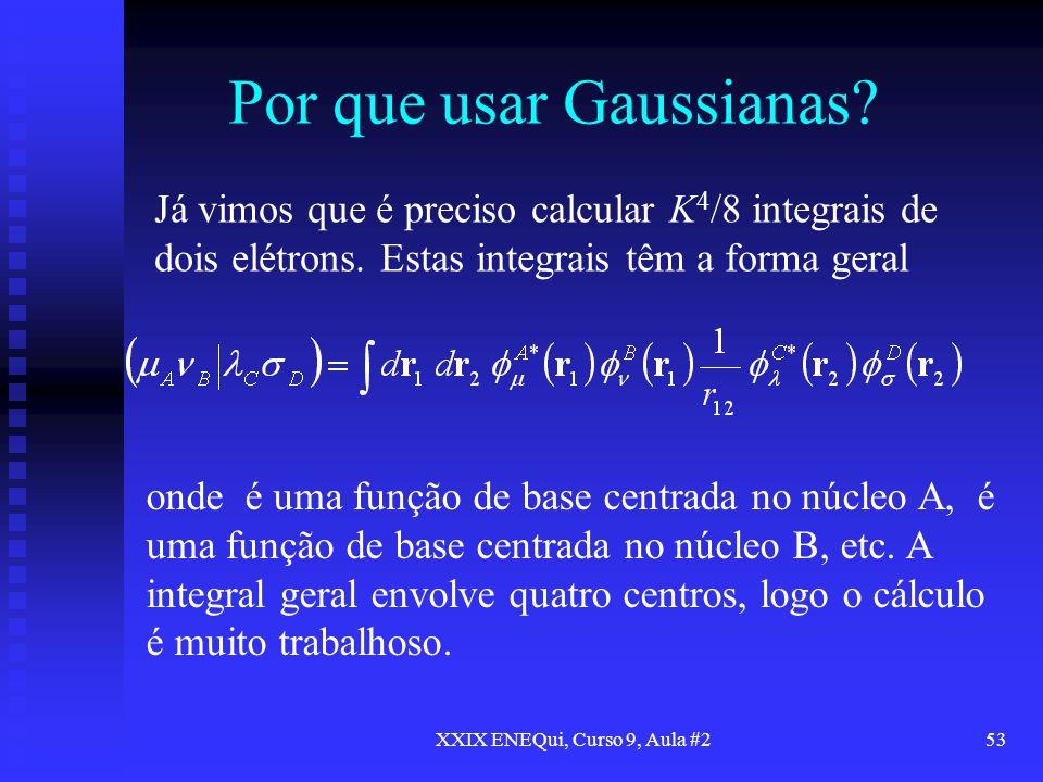 XXIX ENEQui, Curso 9, Aula #253 Por que usar Gaussianas? Já vimos que é preciso calcular K 4 /8 integrais de dois elétrons. Estas integrais têm a form