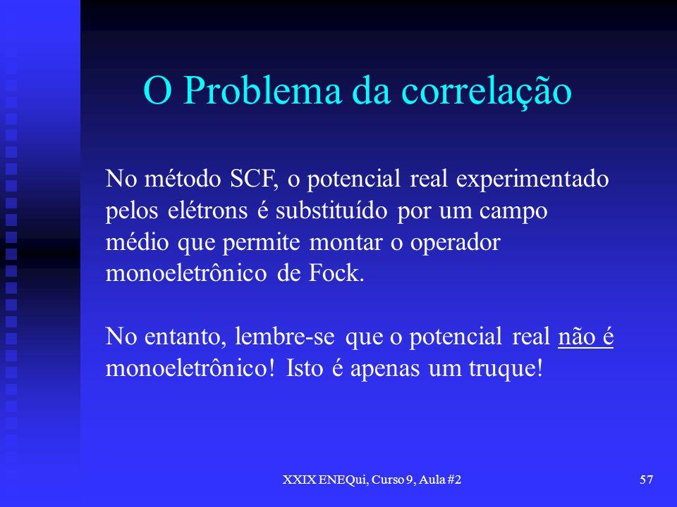 XXIX ENEQui, Curso 9, Aula #257 O Problema da correlação No método SCF, o potencial real experimentado pelos elétrons é substituído por um campo médio