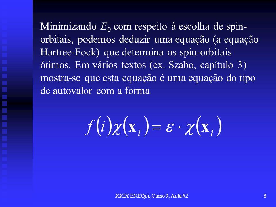 XXIX ENEQui, Curso 9, Aula #28 Minimizando E 0 com respeito à escolha de spin- orbitais, podemos deduzir uma equação (a equação Hartree-Fock) que dete