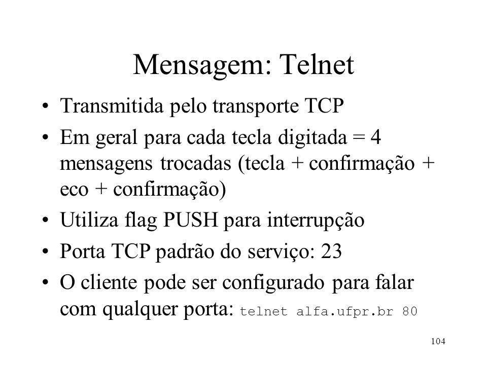 104 Mensagem: Telnet Transmitida pelo transporte TCP Em geral para cada tecla digitada = 4 mensagens trocadas (tecla + confirmação + eco + confirmação) Utiliza flag PUSH para interrupção Porta TCP padrão do serviço: 23 O cliente pode ser configurado para falar com qualquer porta: telnet alfa.ufpr.br 80