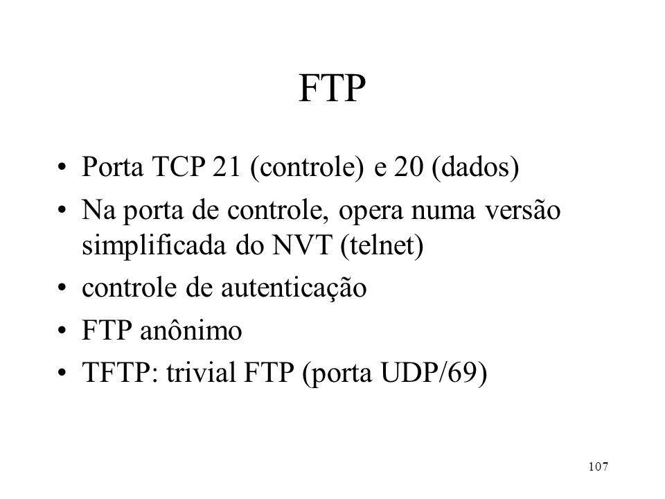 107 FTP Porta TCP 21 (controle) e 20 (dados) Na porta de controle, opera numa versão simplificada do NVT (telnet) controle de autenticação FTP anônimo TFTP: trivial FTP (porta UDP/69)