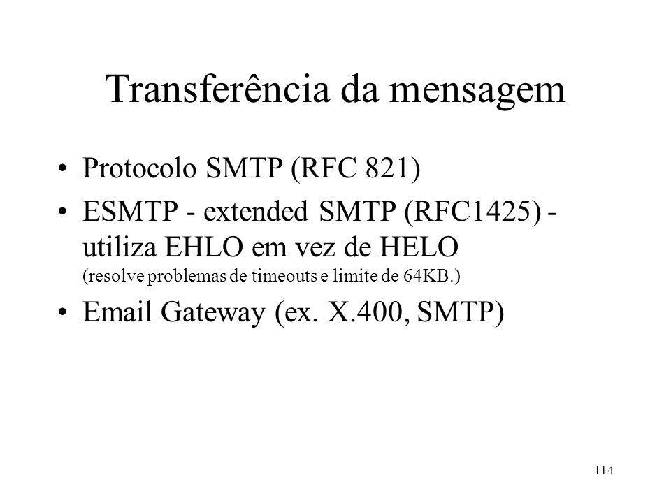 114 Transferência da mensagem Protocolo SMTP (RFC 821) ESMTP - extended SMTP (RFC1425) - utiliza EHLO em vez de HELO (resolve problemas de timeouts e limite de 64KB.) Email Gateway (ex.