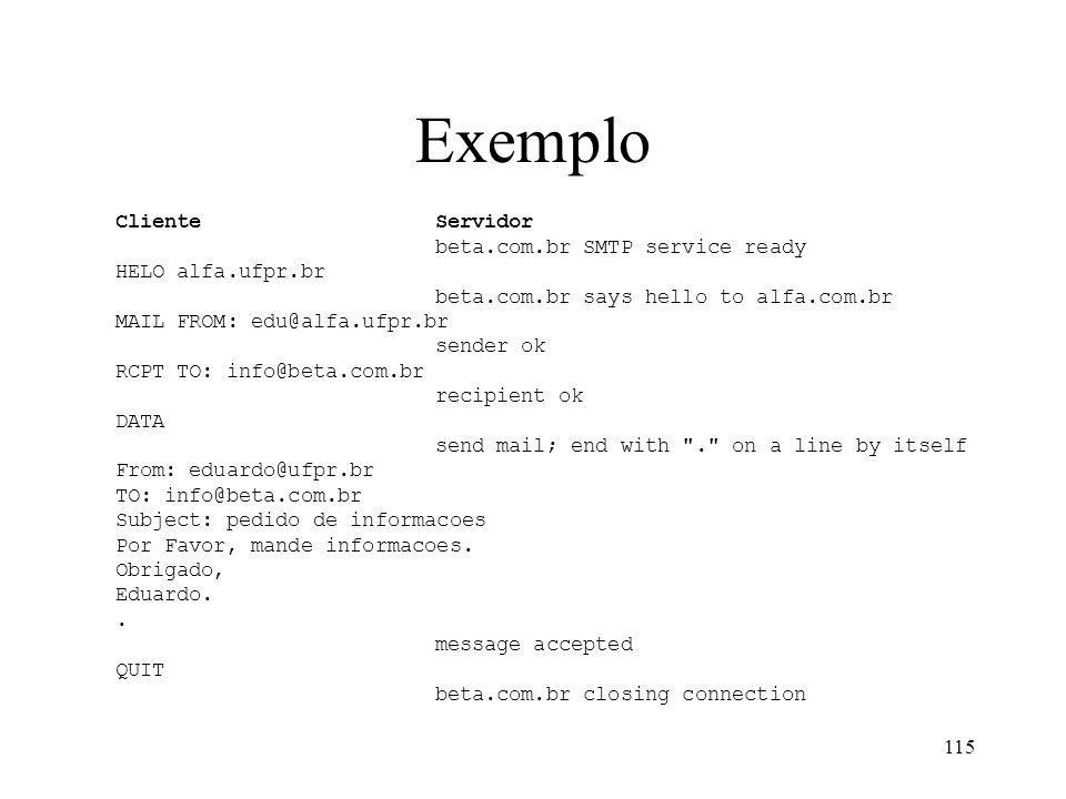 115 Exemplo ClienteServidor beta.com.br SMTP service ready HELO alfa.ufpr.br beta.com.br says hello to alfa.com.br MAIL FROM: edu@alfa.ufpr.br sender ok RCPT TO: info@beta.com.br recipient ok DATA send mail; end with . on a line by itself From: eduardo@ufpr.br TO: info@beta.com.br Subject: pedido de informacoes Por Favor, mande informacoes.