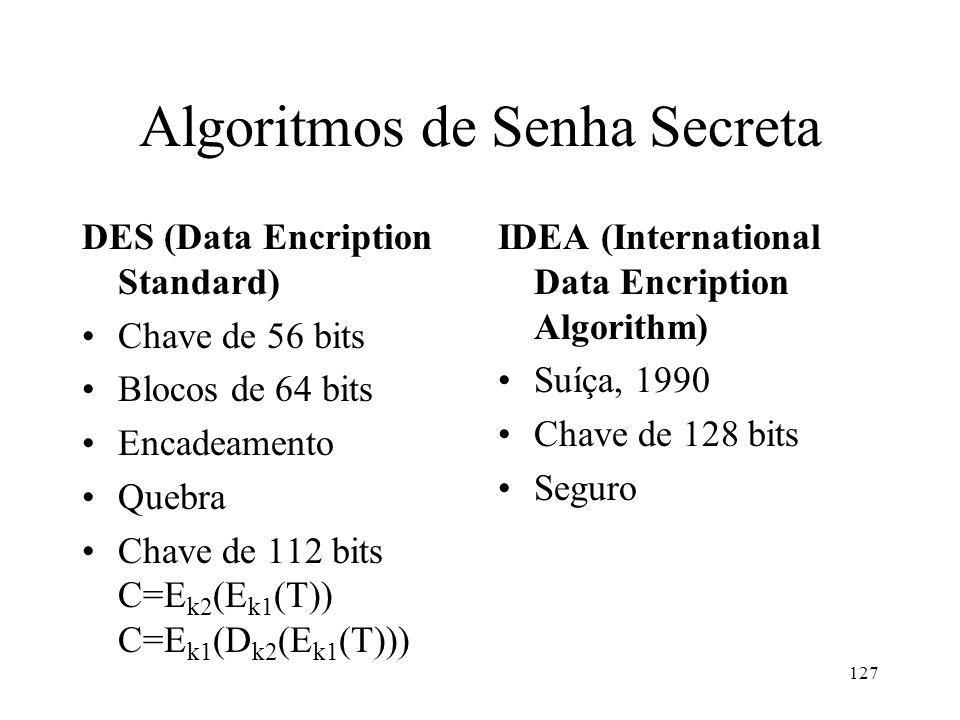 127 Algoritmos de Senha Secreta DES (Data Encription Standard) Chave de 56 bits Blocos de 64 bits Encadeamento Quebra Chave de 112 bits C=E k2 (E k1 (T)) C=E k1 (D k2 (E k1 (T))) IDEA (International Data Encription Algorithm) Suíça, 1990 Chave de 128 bits Seguro