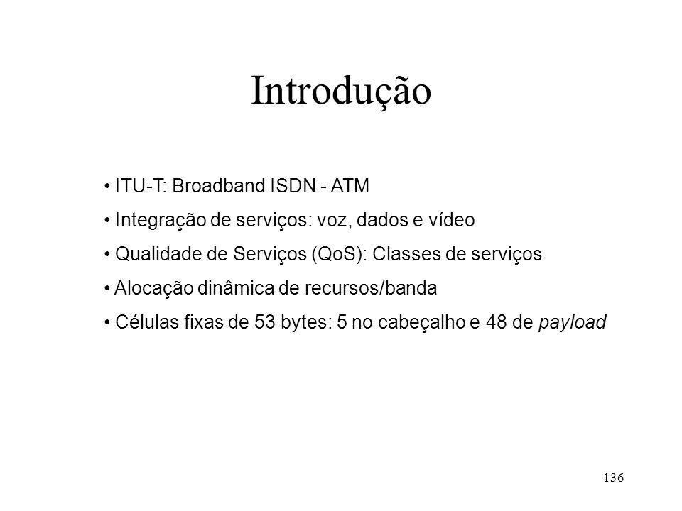 136 Introdução ITU-T: Broadband ISDN - ATM Integração de serviços: voz, dados e vídeo Qualidade de Serviços (QoS): Classes de serviços Alocação dinâmica de recursos/banda Células fixas de 53 bytes: 5 no cabeçalho e 48 de payload