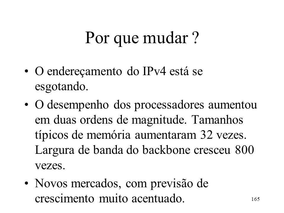 165 Por que mudar ? O endereçamento do IPv4 está se esgotando. O desempenho dos processadores aumentou em duas ordens de magnitude. Tamanhos típicos d